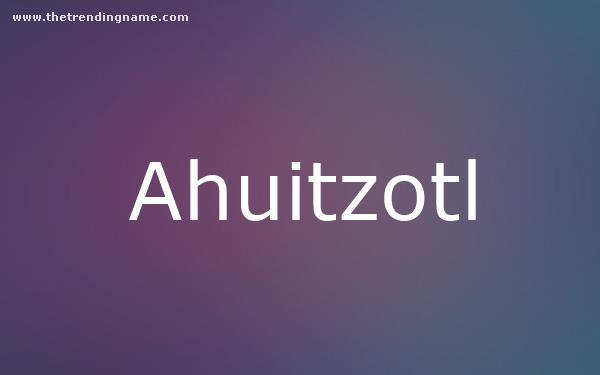 Baby Name Poster For Ahuitzotl