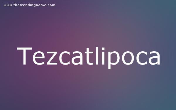 Baby Name Poster For Tezcatlipoca