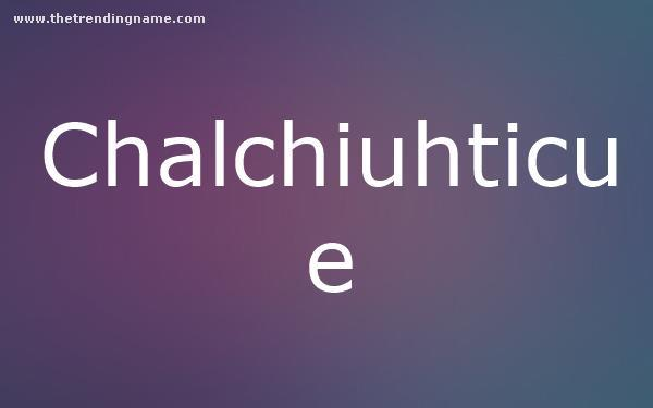 Baby Name Poster For Chalchiuhticue