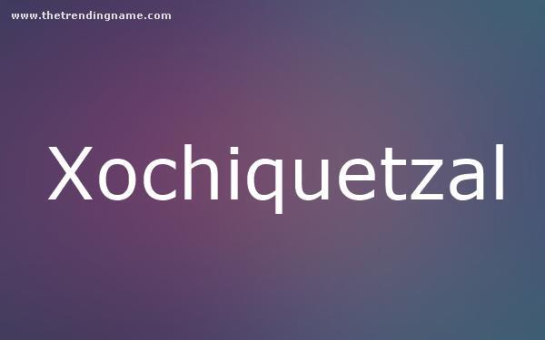 Baby Name Poster For Xochiquetzal
